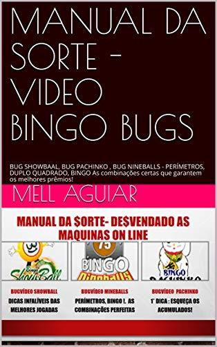 MANUAL DA SORTE -  VIDEO BINGO DICA$ E MACETES:  SHOWBAAL, PACHINKO ,  NINEBALLS - POSSÍVEIS BUGS QUE LIBERAM PERÍMETROS, DUPLO QUADRADO, BINGO   (Manual ... video bingo Livro 1) (Portuguese Edition) por Mell Aguiar