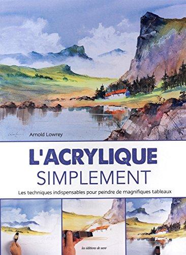 L'acrylique simplement : Les techniques indispensables pour peindre de magnifiques tableaux