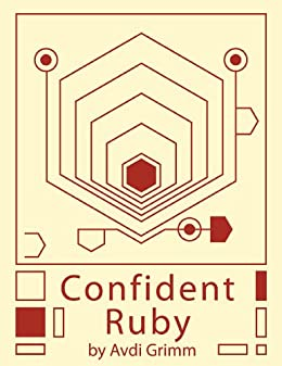Confident Ruby: 32 Patterns for Joyful Coding by [Grimm, Avdi]