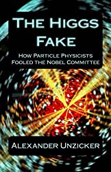 The Higgs Fake: How Particle Physicists Fooled the Nobel Committee by Alexander Unzicker (2013-10-09)