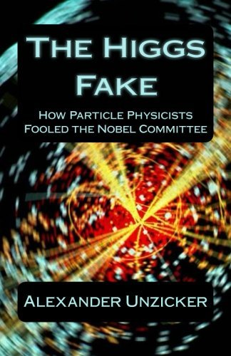 [The Higgs Fake: How Particle Physicists Fooled the Nobel Committee] [By: Unzicker, Alexander] [October, 2013]