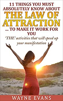 11 Things You Must Absolutely Know About The Law of Attraction... to make it work for you: 'THE' activities that will speed up your manifestation (Learn about the Law of Attraction Book 2) by [Evans, Wayne]