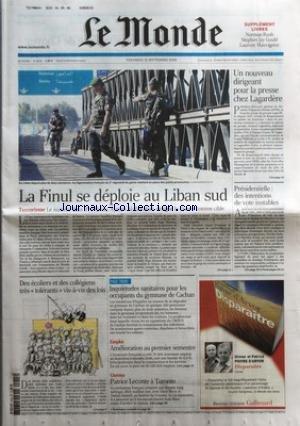 MONDE (LE) [No 19172] du 15/09/2006 - LA FINUL SE DEPLOIE AU LIBAN SUD DES ECOLIERS ET DES COLLEGIENS TRES TOLERANTS VIS-A-VIS DES LOIS INQUIETUDES SANITAIRES POUR LES OCCUPANTS DU GYMNASE DE CACHAN EMPLOI - AMELIORATION AU PREMIER SEMESTRE CINEMA - PATRICE LECONTE A TORONTO UN NOUVEAU DIRIGEANT POUR LA PRESSE CHEZ LAGARDERE PRESIDENTIELLE - DES INTENTIONS DE VOTE INSTABLES.