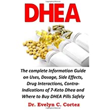 DHEA: The complete Information Guide on Uses, Dosage, Side Effects, Drug Interactions, Contra-Indications of 7-Keto Dhea and Where to Buy DHEA Pills Safely Online.