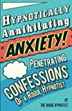 Hypnotically Annihilating Anxiety! Penetrating confessions of a Rogue Hypnotist - The Rogue Hypnotist