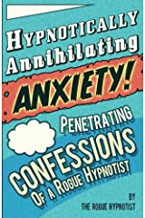 Hypnotically Annihilating Anxiety! Penetrating confessions of a Rogue Hypnotist Paperback