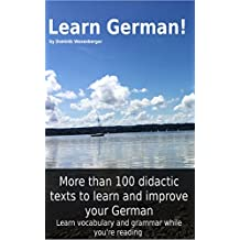 Learn German! More than 100 didactic texts to learn and improve your German: Learn vocabulary and grammar while your are reading
