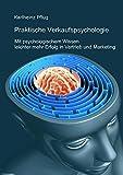 Praktische Verkaufspsychologie: Mit psychologischem Wissen leichter mehr Erfolg im Vertrieb und Marketing