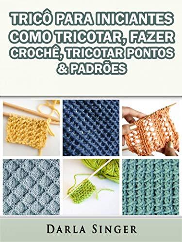 Tricô Para Iniciantes: Como Tricotar, Fazer Crochê, Tricotar Pontos & Padrões (Portuguese Edition)