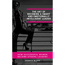THE ART OF BECOMING A SMART AND EMOTIONALLY INTELLIGENT LEADER: HOW SUCCESSFUL WOMEN BECOME STRONG LEADERS (English Edition)