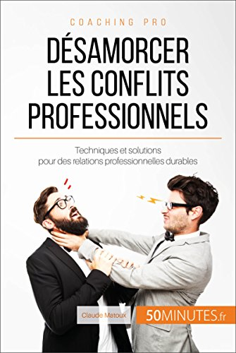 Désamorcer les conflits professionnels: Techniques et solutions pour des relations professionnelles durables (Coaching pro t. 15)