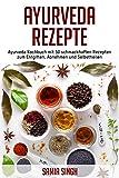 Ayurveda Rezepte: Ayurveda Kochbuch mit 50 schmackhaften Rezepten zum Entgiften, Abnehmen und Selbstheilen