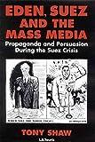 Eden, Suez and the Mass Media: Propaganda and Persuasion During the Suez Crisis...