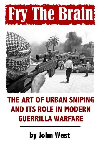 Fry the Brain: The Art of Urban Sniping and Its Role in Modern Guerrilla Warfare por John West