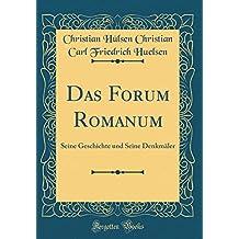 Das Forum Romanum: Seine Geschichte und Seine Denkmäler (Classic Reprint)