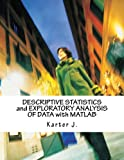 Descriptive Statistics and Exploratory Analysis of Data With Matlab