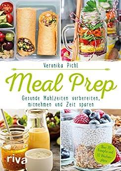 Meal Prep – Gesunde Mahlzeiten vorbereiten, mitnehmen und Zeit sparen: Über 70 Rezepte und 10 Wochenpläne von [Pichl, Veronika]