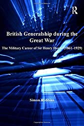 British Generalship during the Great War: The Military Career of Sir Henry Horne (1861-1929) (Routledge Studies in First World War History)