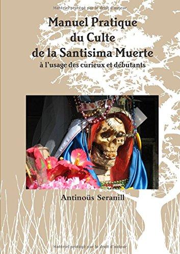 Manuel Pratique du Culte de la Santisima Muerte A l'usage des curieux et débutants par Antinoüs Seranill
