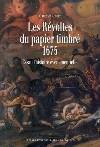 Les Révoltes du papier timbré, 1675 : Essai d'histoire événementielle par Gauthier Aubert