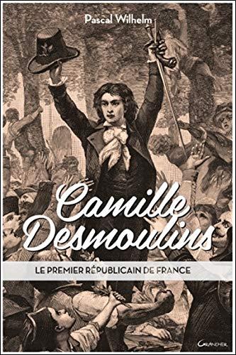 Camille Desmoulins - Le premier républicain de France