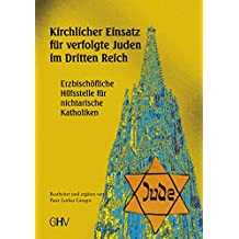 Kirchlicher Einsatz für verfolgte Juden im Dritten Reich: Erzbischöfliche Hilfsstelle für nichtarische Katholiken in Wien