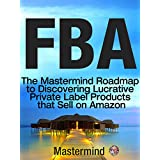 FBA: The Mastermind Roadmap to Discovering Lucrative Private Label Products that Sell on Amazon FBA (Mastermind Roadmap to Selling on Amazon with FBA Book 1) (English Edition)