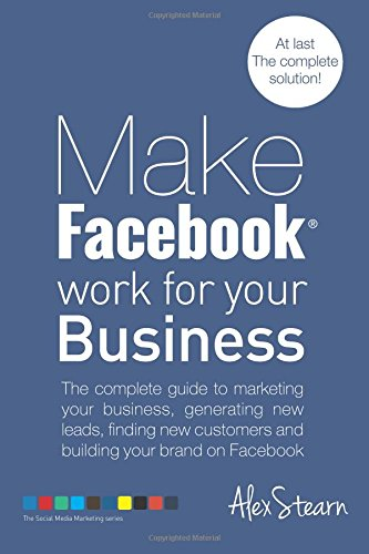 make-facebook-work-for-your-business-the-complete-guide-to-marketing-your-business-generating-new-le