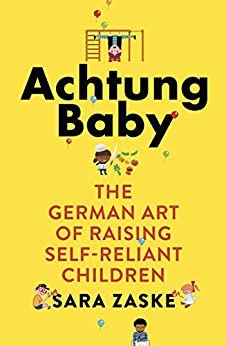 Achtung Baby: The German Art of Raising Self-Reliant Children (English Edition)