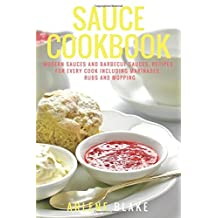 Sauce Cookbook: Modern Sauces and Barbecue Sauces, Recipes for Every Cook including Marinades, Rubs and Mopping
