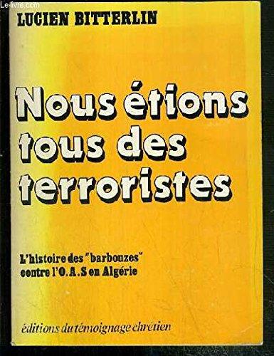 Nous etions tous des terroristes : l'histoire des barbouzes contre l'o.a.s. en Algérie par Lucien Bitterlin, Louis Terrenoire