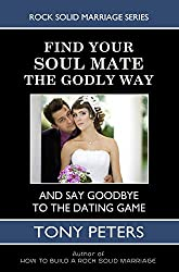 FIND YOUR SOUL MATE THE GODLY WAY: And Say Goodbye To The Dating Game (Rock Solid Marriage Series)