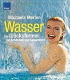 Wasser - die Glücksformel für Schönheit und Gesundheit - Michaela Merten