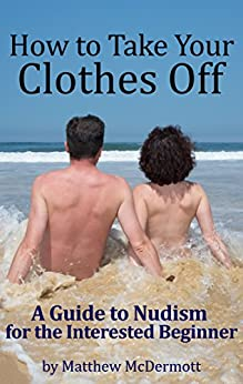 How to Take Your Clothes Off: A Guide to Nudism for the Interested Beginner (English Edition) par [McDermott, Matthew]