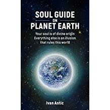 Soul Guide On Planet Earth: Your Soul is of Divine Origin, Everything Else is an Illusion that Rules this World (English Edition)
