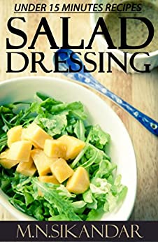 Salad Dressing Recipes Under 15 Minutes: Top 30 Quick & Easy Salad Dressings That Everyone Will Love (English Edition) von [Sikandar, M.N.]