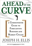 Ahead of the Curve: A Commonsense Guide to Forecasting Business and Market Cycles by Joseph H. Ellis (2005-10-11)