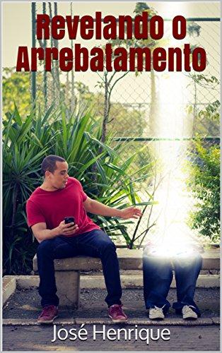 Revelando o Arrebatamento (Portuguese Edition) por José Henrique