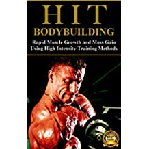 HIT Bodybuilding: Rapid Muscle Growth and Mass Gain Using High Intensity Training Methods (Bodybuilding, Extreme Muscle Growth, Workouts, HIIT, and Bodybuilding Diet Book 1) (English Edition)