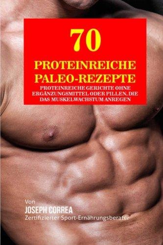 70 Proteinreiche Paleo-Rezepte: Proteinreiche Gerichte ohne Erganzungsmittel oder Pillen, die das Muskelwachstum anregen