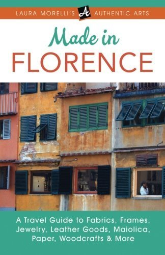 Made in Florence: A Travel Guide to Fabrics, Frames, Jewelry, Leather Goods, Maiolica, Paper, Woodcrafts & More (Laura Morelli's Authentic Arts) by Laura Morelli (2015-04-01)