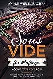 Sous Vide für Anfänger Kochen wie ein Profi! Tipps und Tricks, Garzeitentabellen und 25 einfache Rezepte zum Einstieg | Kochbuch & Informationen zu Sticks, Behälter, Beutel und co