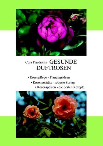Gesunde Duftrosen: Rosenpflege, Rosenportraits, Rosenspeisen