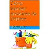 Cómo fabricar productos de limpieza (Spanish Edition)