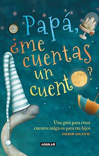 Papá ¿me cuentas un cuento?: Una guía para crear cuentos mágicos para tus hijos por John Olive