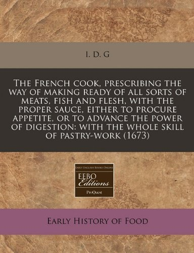 The French cook, prescribing the way of making ready of all sorts of meats, fish and flesh, with the proper sauce, either to procure appetite, or to ... with the whole skill of pastry-work (1673) by I. D. G (13-Dec-2010) Paperback par I. D. G