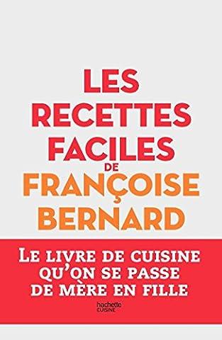 Les recettes faciles de Françoise Bernard: Le livre de cuisine qu'on se passe de mère en fille