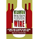 """Decoding Italian Wine: A Beginner's Guide to Enjoying the Grapes, Regions, Practices and Culture of the """"Land of Wine"""""""