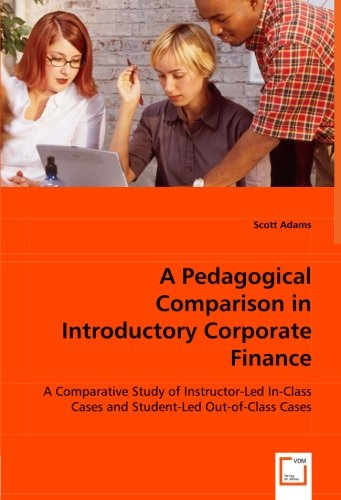 A Pedagogical Comparison in Introductory Corporate Finance: A Comparative Study of Instructor-Led In-Class Cases and Student-Led Out-of-Class Cases