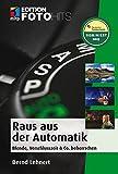 Raus aus der Automatik!: Blende, Zeit & Co beherrschen (Edition FotoHits)